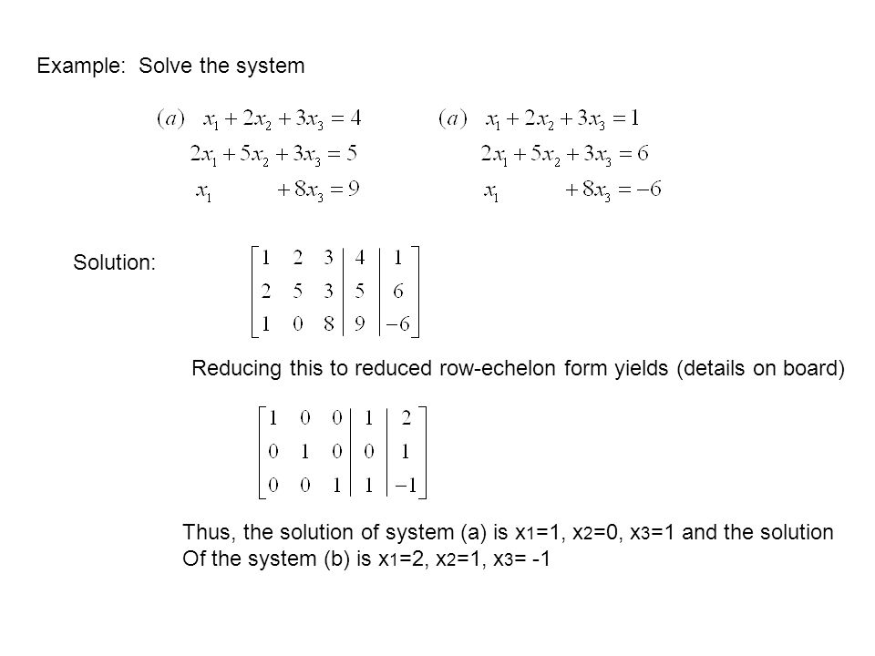 Example: Solve the system. Solution: Reducing this to reduced row-echelon form yields (details on board)