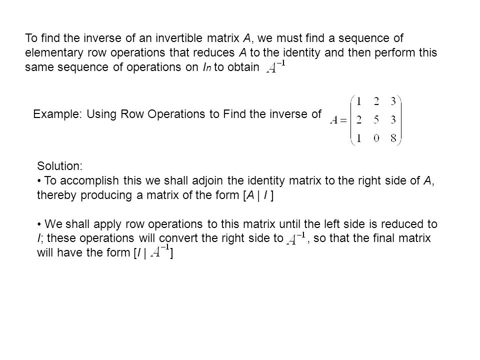 To find the inverse of an invertible matrix A, we must find a sequence of elementary row operations that reduces A to the identity and then perform this same sequence of operations on In to obtain