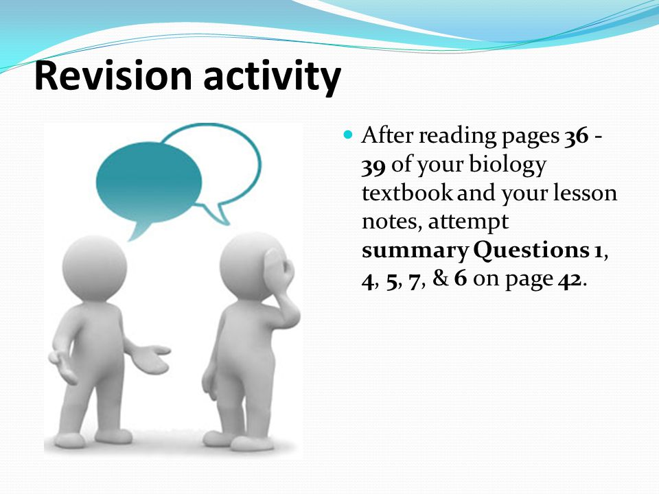 Revision activity After reading pages 36 -39 of your biology textbook and your lesson notes, attempt summary Questions 1, 4, 5, 7, & 6 on page 42.