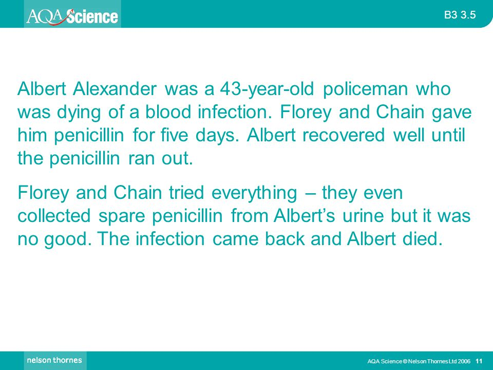 Albert Alexander was a 43-year-old policeman who was dying of a blood infection. Florey and Chain gave him penicillin for five days. Albert recovered well until the penicillin ran out.