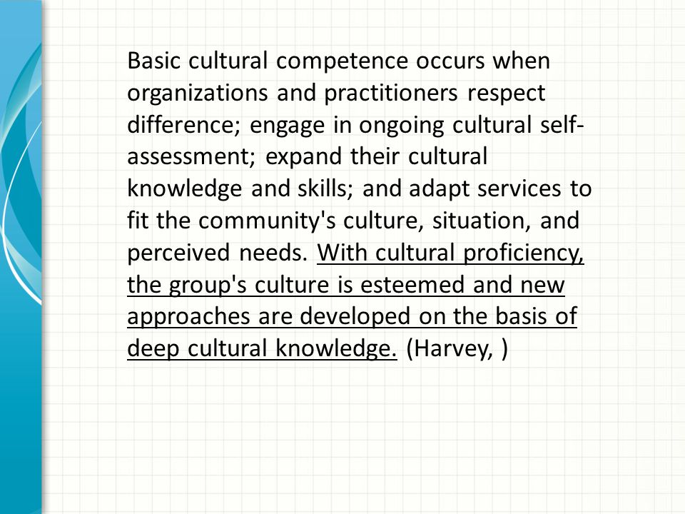 Basic cultural competence occurs when organizations and practitioners respect difference; engage in ongoing cultural self-assessment; expand their cultural knowledge and skills; and adapt services to fit the community s culture, situation, and perceived needs.