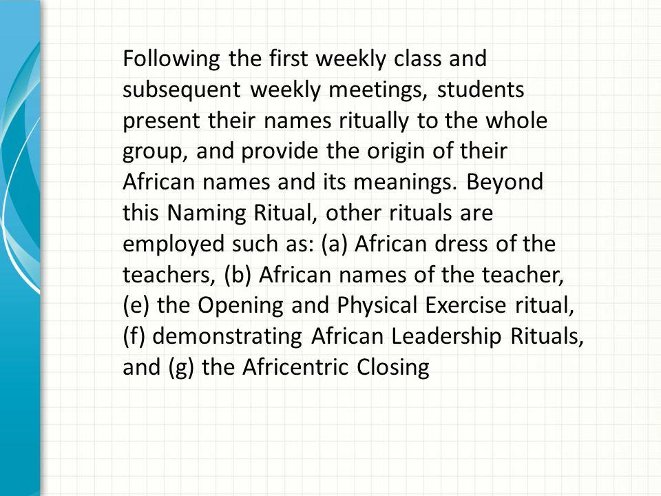 Following the first weekly class and subsequent weekly meetings, students present their names ritually to the whole group, and provide the origin of their African names and its meanings.