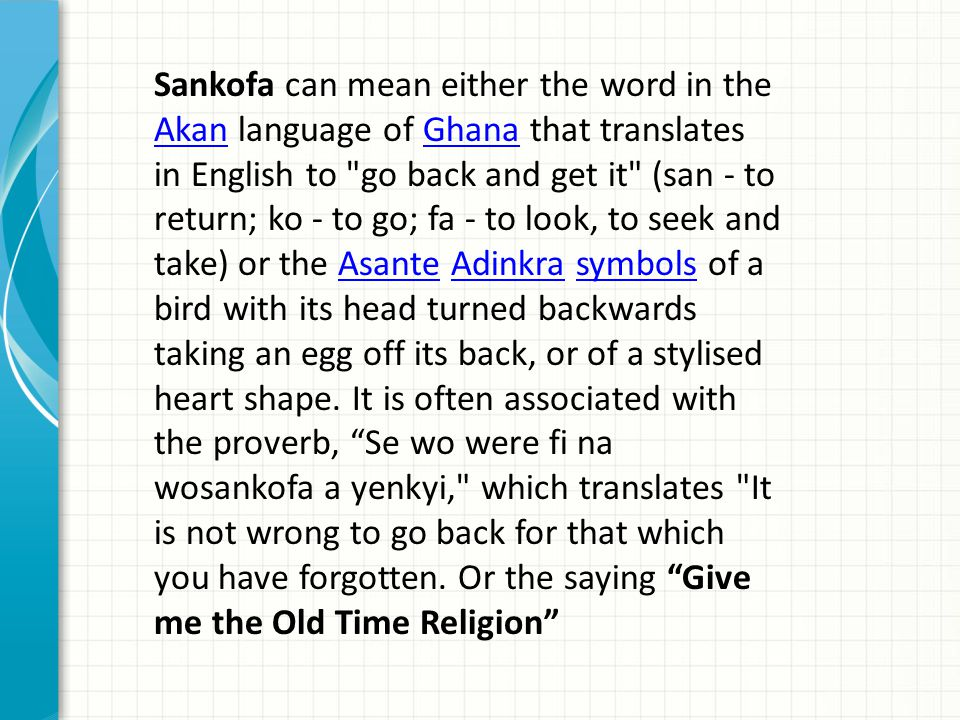 Sankofa can mean either the word in the Akan language of Ghana that translates in English to go back and get it (san - to return; ko - to go; fa - to look, to seek and take) or the Asante Adinkra symbols of a bird with its head turned backwards taking an egg off its back, or of a stylised heart shape.