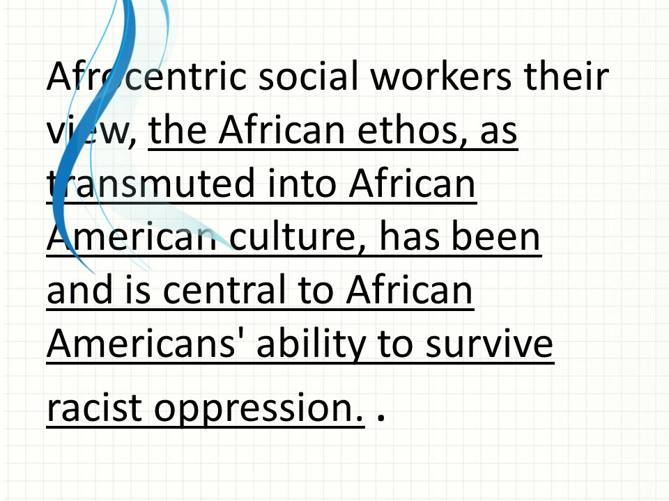 Afrocentric social workers their view, the African ethos, as transmuted into African American culture, has been and is central to African Americans ability to survive racist oppression.