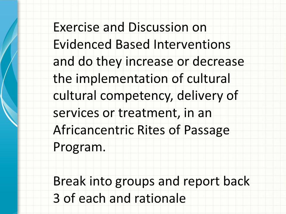 Exercise and Discussion on Evidenced Based Interventions and do they increase or decrease the implementation of cultural cultural competency, delivery of services or treatment, in an Africancentric Rites of Passage Program.
