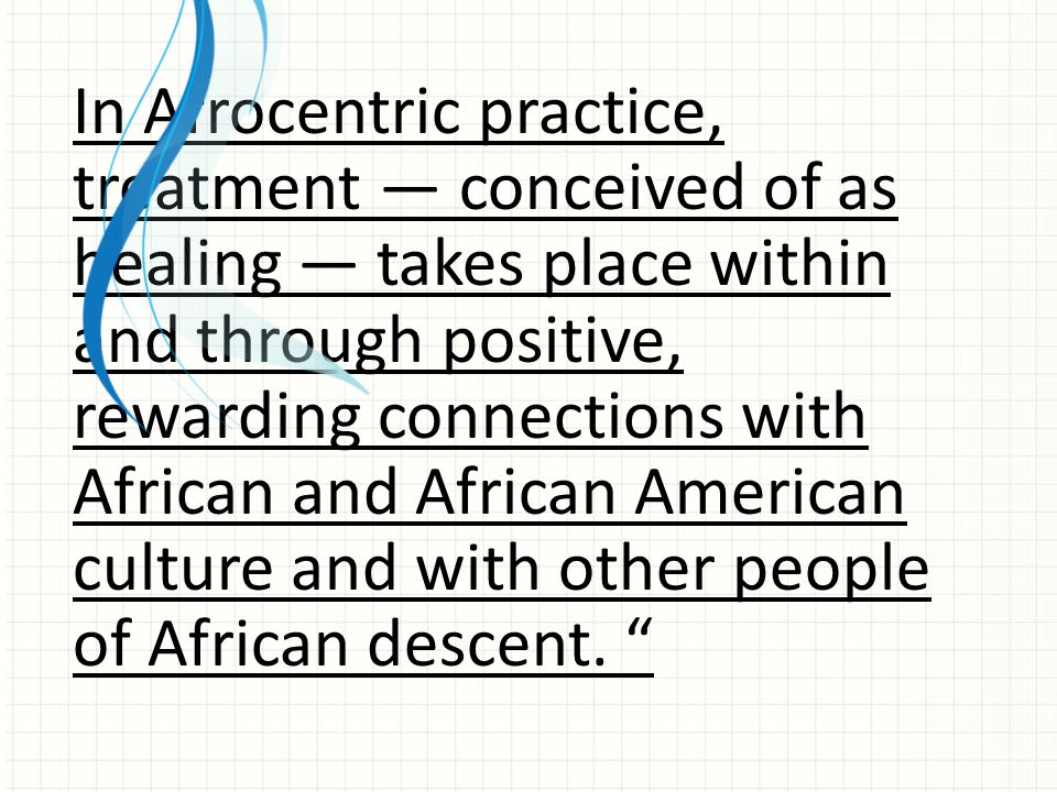 In Afrocentric practice, treatment — conceived of as healing — takes place within and through positive, rewarding connections with African and African American culture and with other people of African descent.