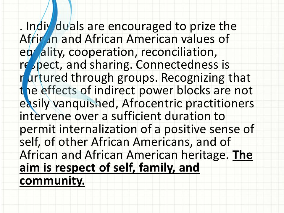 . Individuals are encouraged to prize the African and African American values of equality, cooperation, reconciliation, respect, and sharing. Connectedness is nurtured through groups. Recognizing that the effects of indirect power blocks are not easily vanquished, Afrocentric practitioners intervene over a sufficient duration to permit internalization of a positive sense of self, of other African Americans, and of African and African American heritage. The aim is respect of self, family, and community.