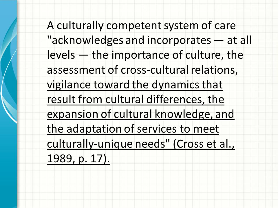 A culturally competent system of care acknowledges and incorporates — at all levels — the importance of culture, the assessment of cross-cultural relations, vigilance toward the dynamics that result from cultural differences, the expansion of cultural knowledge, and the adaptation of services to meet culturally-unique needs (Cross et al., 1989, p.