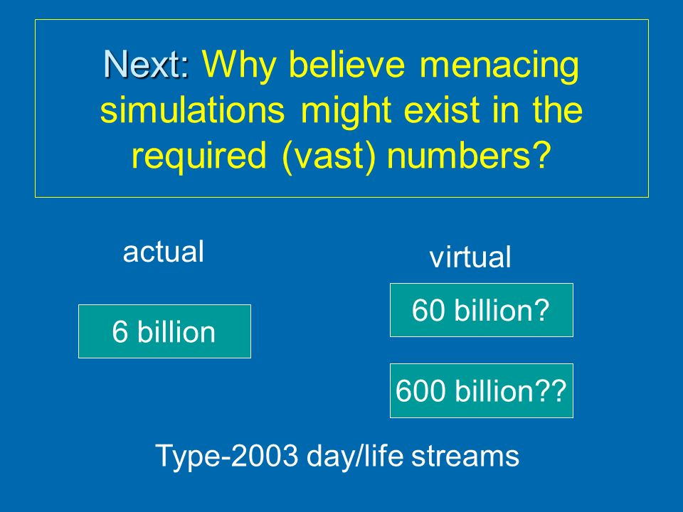 Next: Why believe menacing simulations might exist in the required (vast) numbers