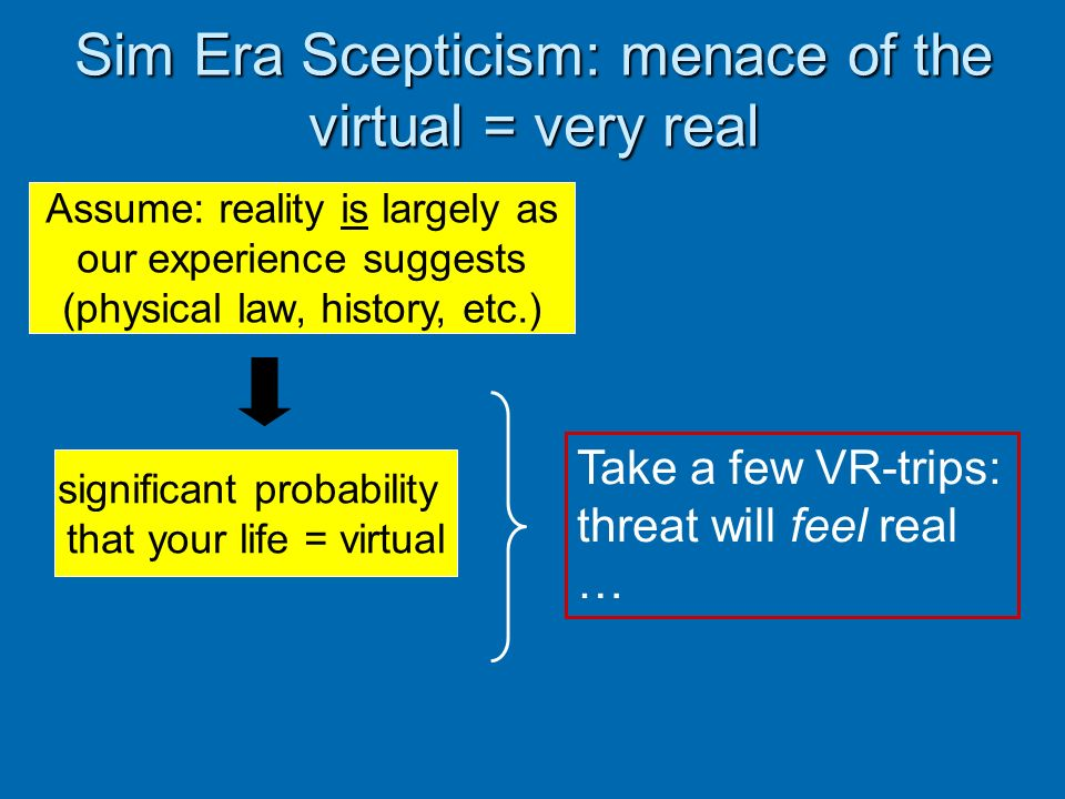Sim Era Scepticism: menace of the virtual = very real