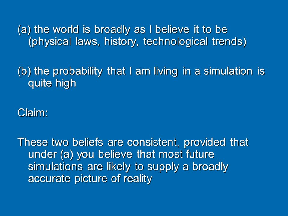 (a) the world is broadly as I believe it to be (physical laws, history, technological trends)
