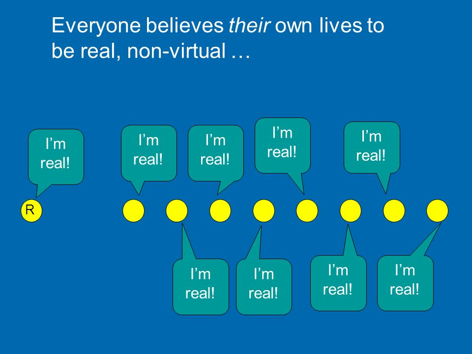 Everyone believes their own lives to be real, non-virtual …