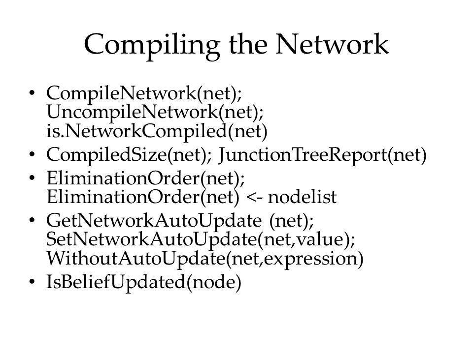 Compiling the Network CompileNetwork(net); UncompileNetwork(net); is.NetworkCompiled(net) CompiledSize(net); JunctionTreeReport(net)