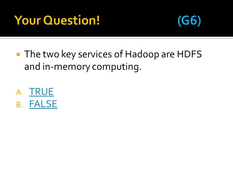 Your Question! (G6) The two key services of Hadoop are HDFS and in-memory computing. TRUE FALSE