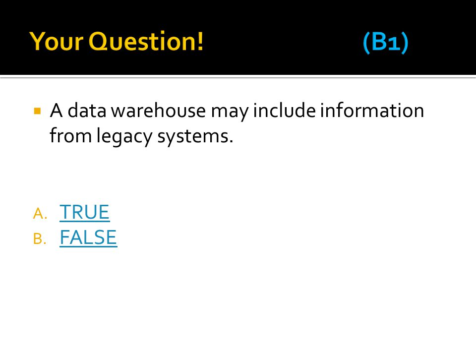 Your Question! (B1) A data warehouse may include information from legacy systems. TRUE FALSE