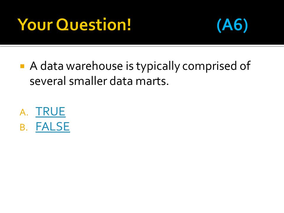 Your Question! (A6) A data warehouse is typically comprised of several smaller data marts. TRUE.