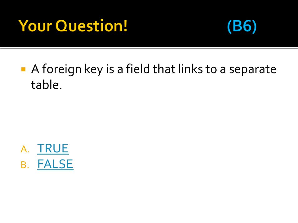 Your Question! (B6) A foreign key is a field that links to a separate table. TRUE FALSE