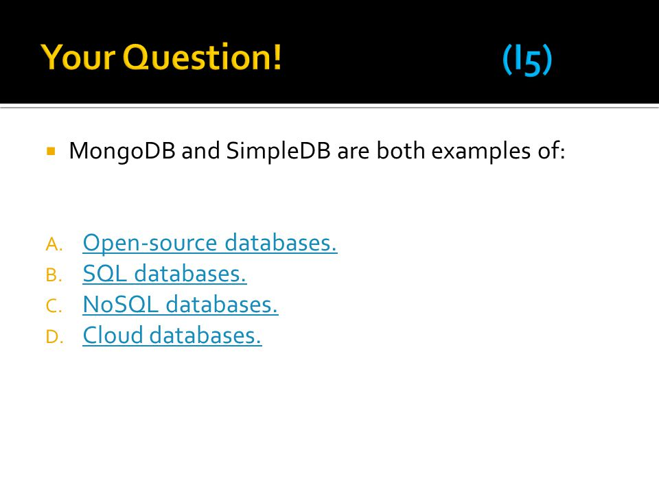 Your Question! (I5) MongoDB and SimpleDB are both examples of: