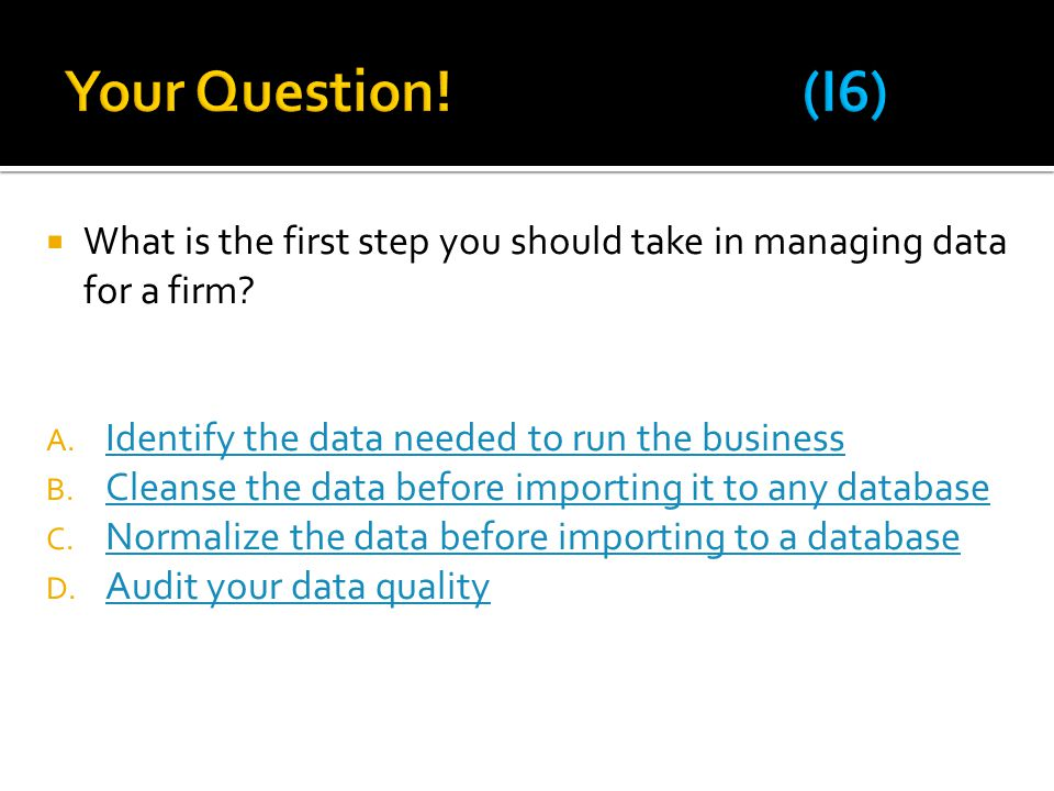 Your Question! (I6) What is the first step you should take in managing data for a firm Identify the data needed to run the business.