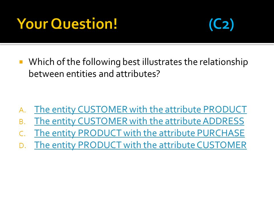 Your Question! (C2) Which of the following best illustrates the relationship between entities and attributes