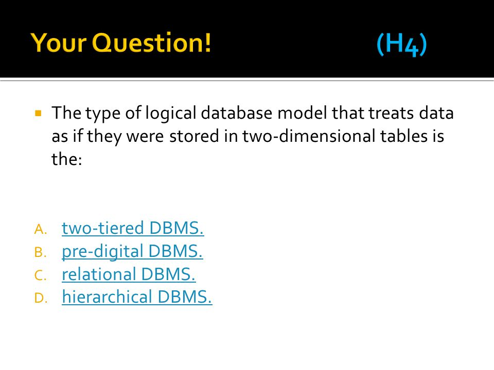 Your Question! (H4) The type of logical database model that treats data as if they were stored in two-dimensional tables is the: