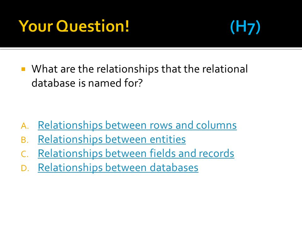Your Question! (H7) What are the relationships that the relational database is named for Relationships between rows and columns.