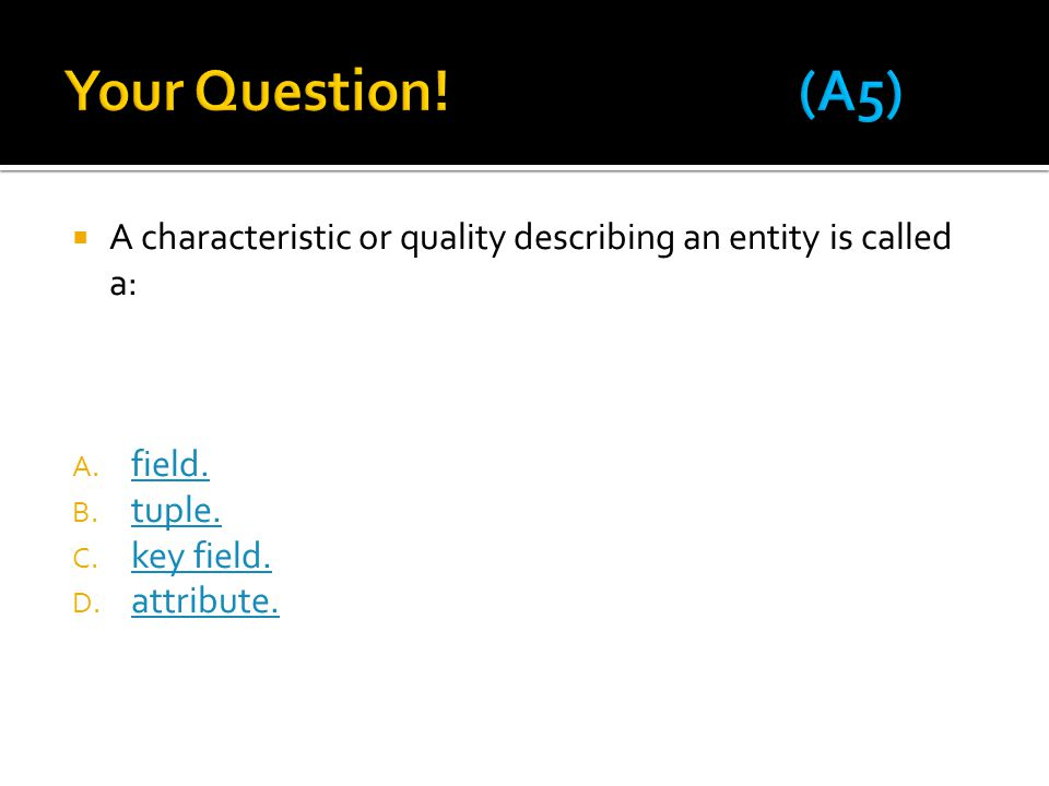Your Question! (A5) A characteristic or quality describing an entity is called a: field. tuple.