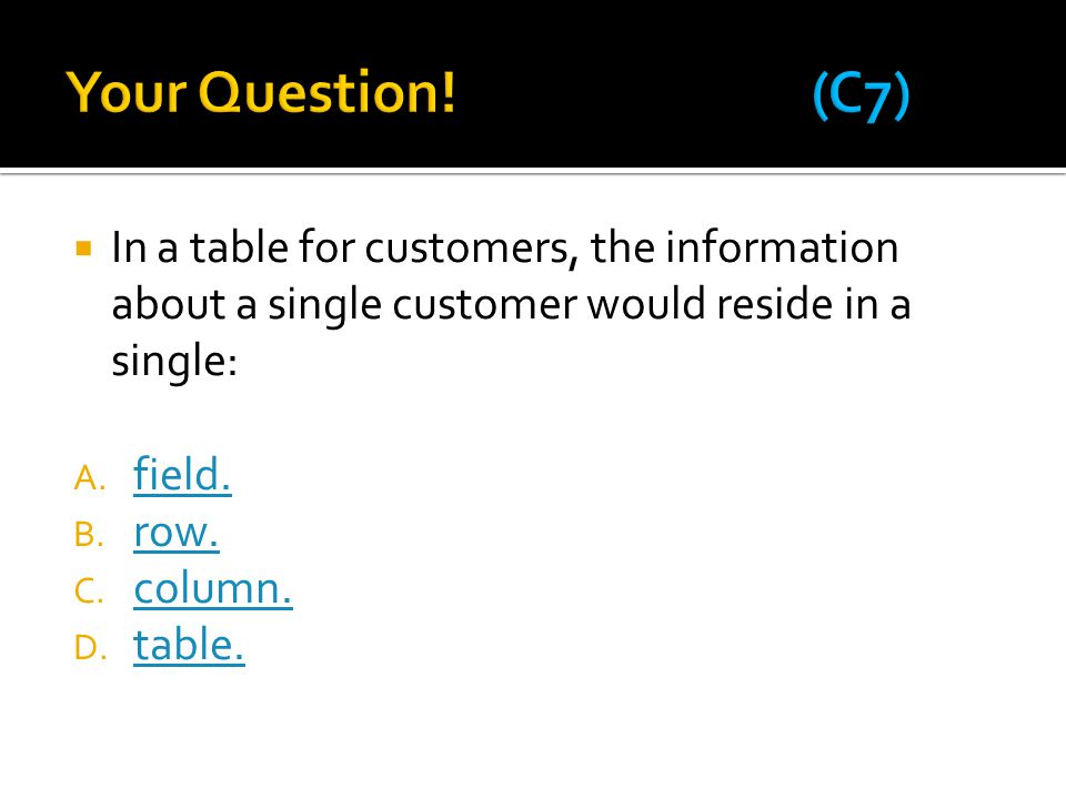 Your Question! (C7) In a table for customers, the information about a single customer would reside in a single: