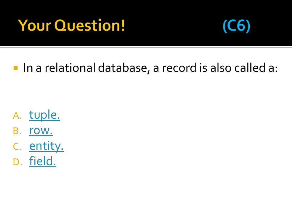 Your Question! (C6) In a relational database, a record is also called a: tuple.