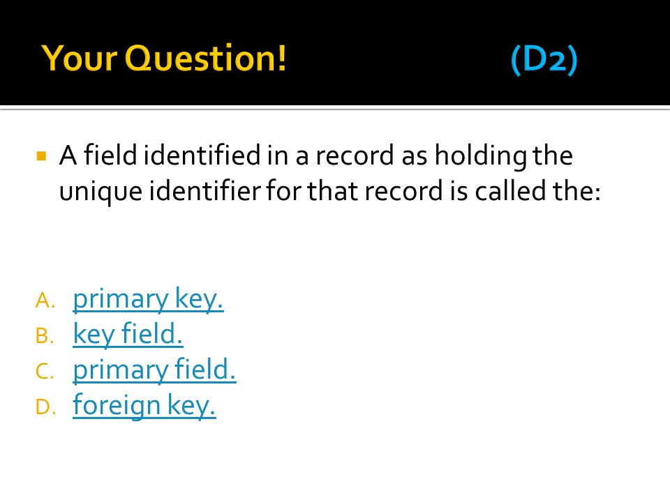 Your Question! (D2) A field identified in a record as holding the unique identifier for that record is called the: