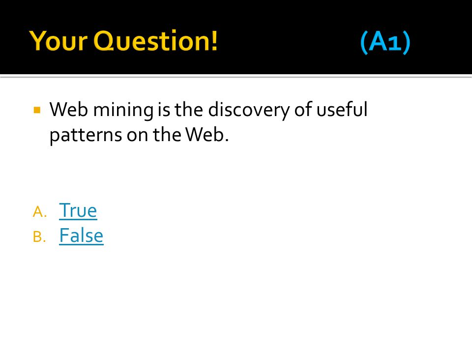 Your Question! (A1) Web mining is the discovery of useful patterns on the Web. True False