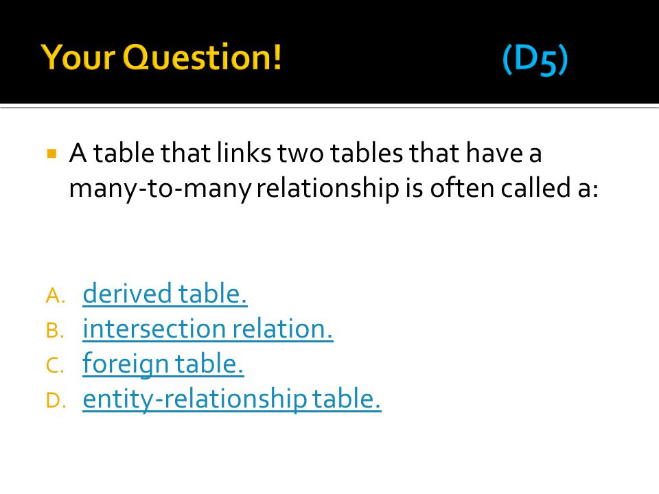 Your Question! (D5) A table that links two tables that have a many-to-many relationship is often called a: