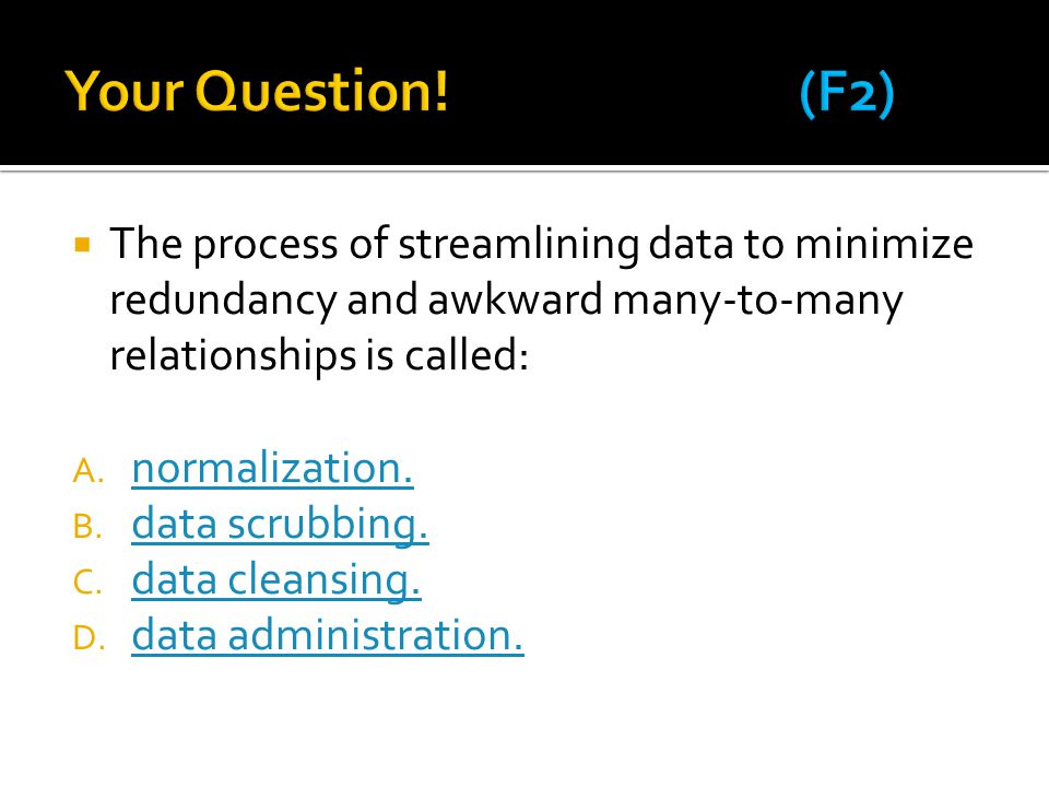 Your Question! (F2) The process of streamlining data to minimize redundancy and awkward many-to-many relationships is called: