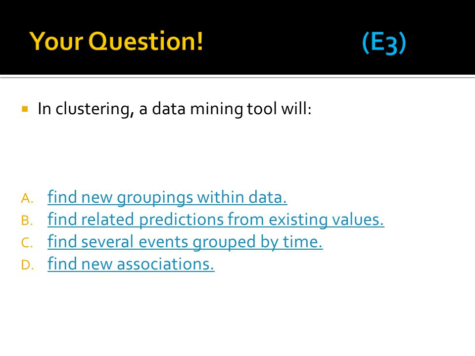 Your Question! (E3) In clustering, a data mining tool will: