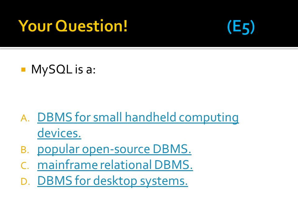 Your Question! (E5) MySQL is a: