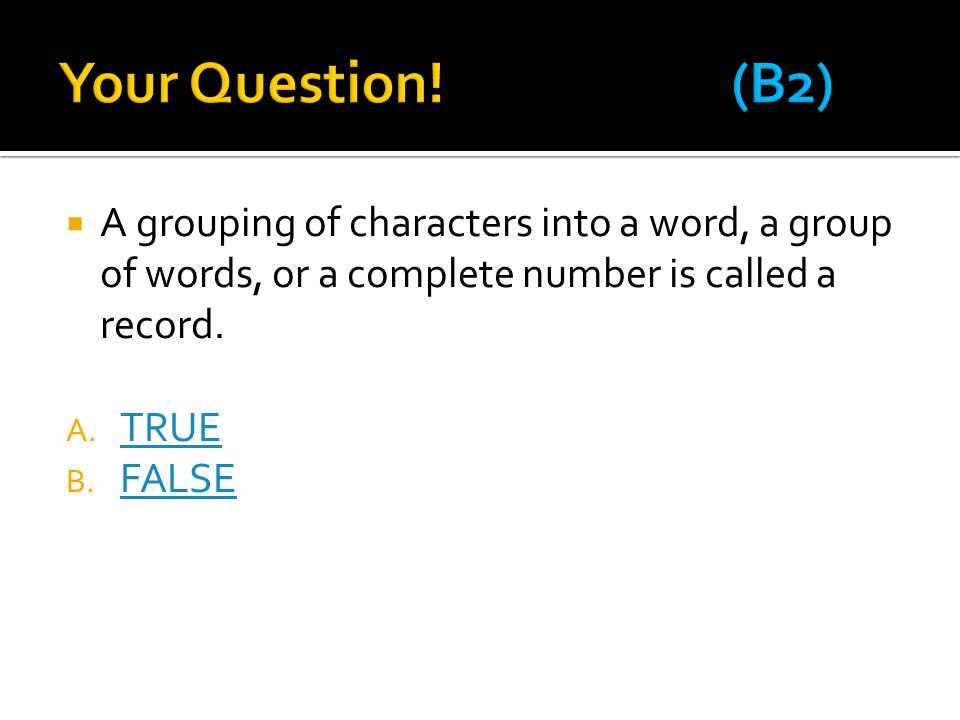 Your Question! (B2) A grouping of characters into a word, a group of words, or a complete number is called a record.