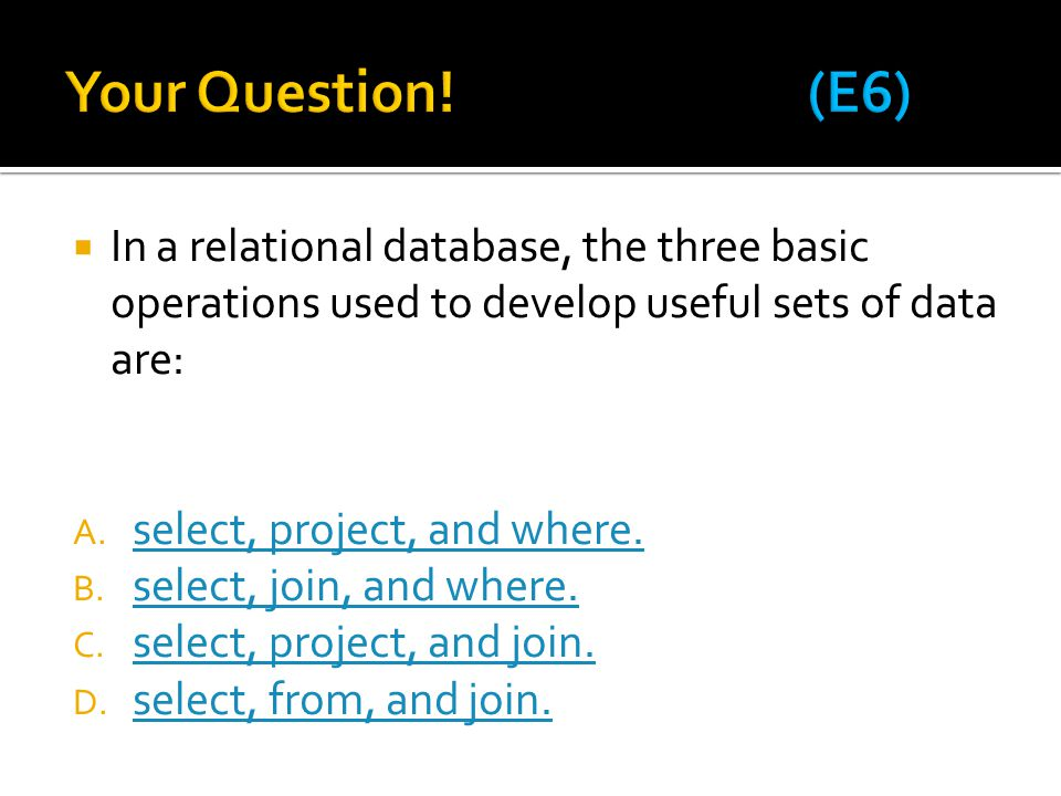 Your Question! (E6) In a relational database, the three basic operations used to develop useful sets of data are: