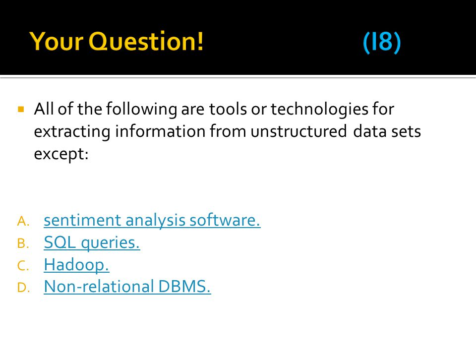 Your Question! (I8) All of the following are tools or technologies for extracting information from unstructured data sets except: