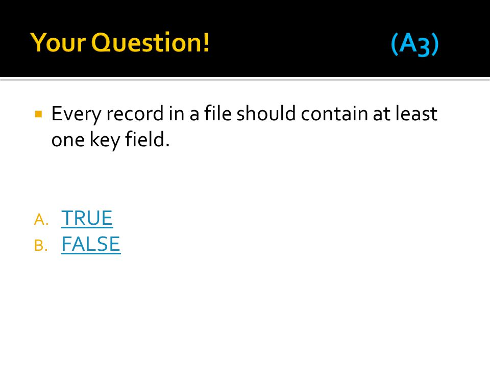 Your Question! (A3) Every record in a file should contain at least one key field. TRUE FALSE