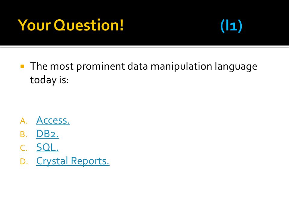Your Question! (I1) The most prominent data manipulation language today is: Access. DB2. SQL.