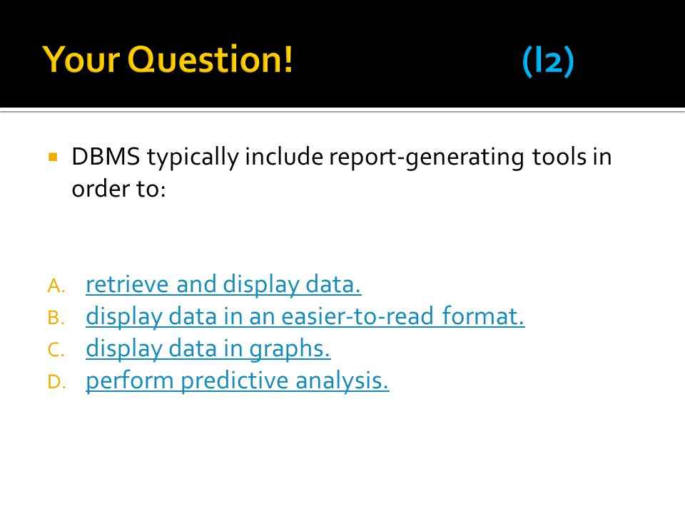 Your Question! (I2) DBMS typically include report-generating tools in order to: retrieve and display data.