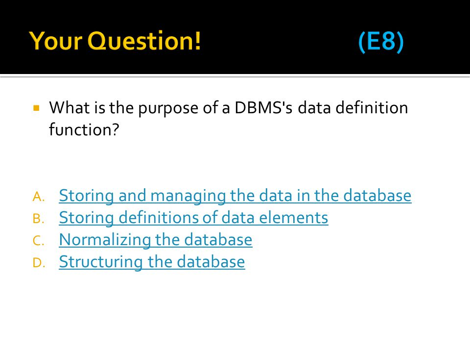 Your Question! (E8) What is the purpose of a DBMS s data definition function Storing and managing the data in the database.