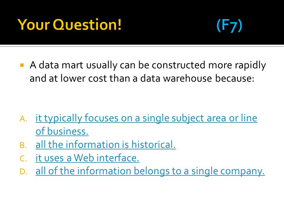 Your Question! (F7) A data mart usually can be constructed more rapidly and at lower cost than a data warehouse because: