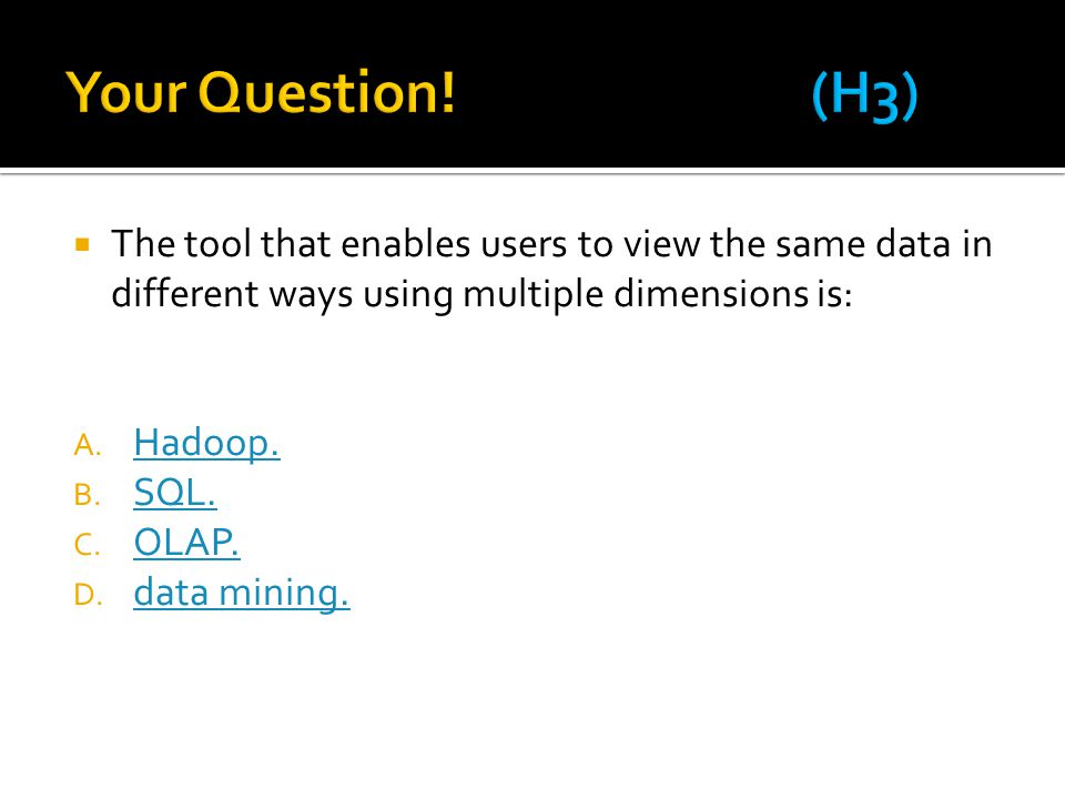 Your Question! (H3) The tool that enables users to view the same data in different ways using multiple dimensions is: