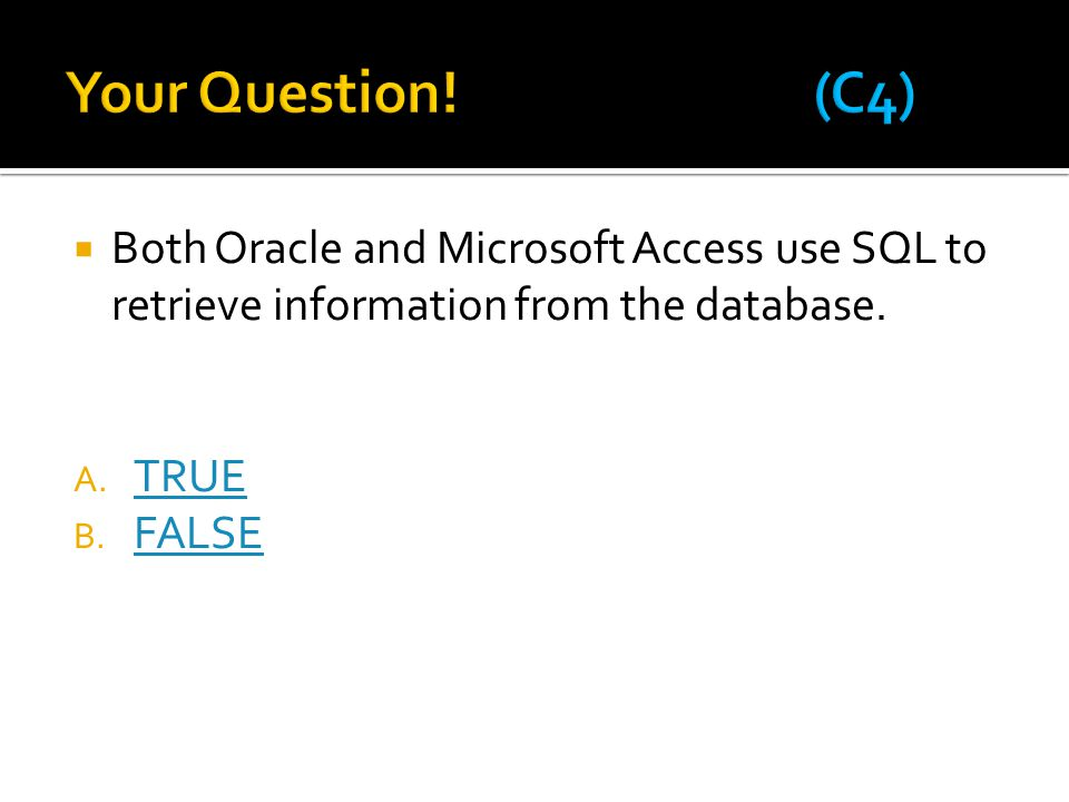 Your Question! (C4) Both Oracle and Microsoft Access use SQL to retrieve information from the database.