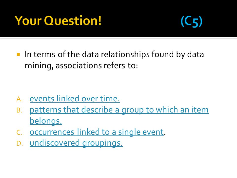 Your Question! (C5) In terms of the data relationships found by data mining, associations refers to: