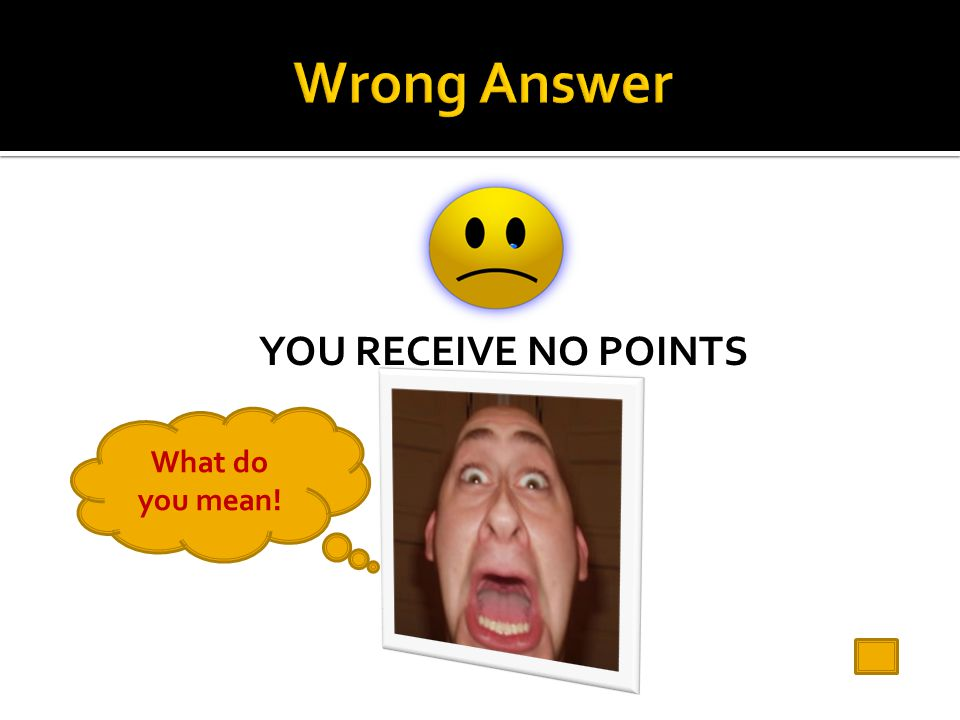 Wrong Answer YOU RECEIVE NO POINTS What do you mean!