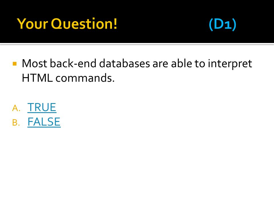 Your Question! (D1) Most back-end databases are able to interpret HTML commands. TRUE FALSE