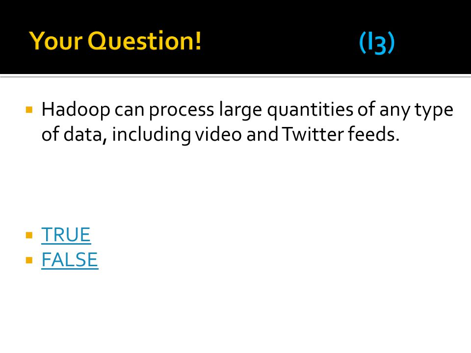 Your Question! (I3) Hadoop can process large quantities of any type of data, including video and Twitter feeds.