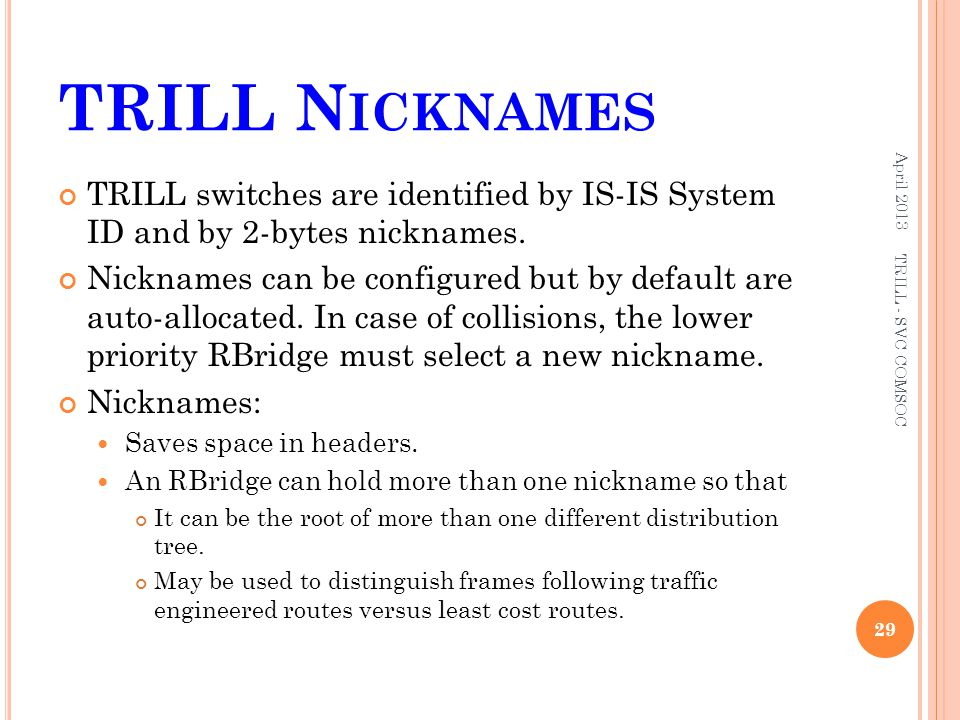 TRILL Nicknames April 2013. TRILL switches are identified by IS-IS System ID and by 2-bytes nicknames.